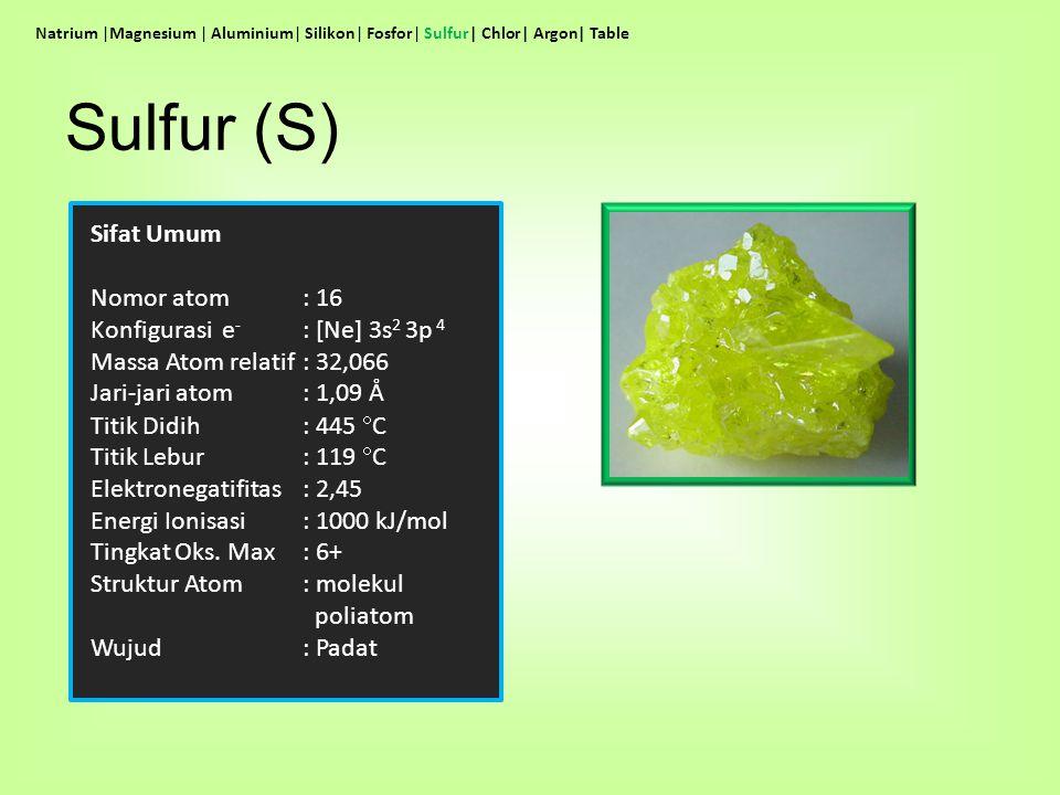Sulfur (S) Sifat Umum Nomor atom : 16 Konfigurasi e- : [Ne] 3s2 3p 4